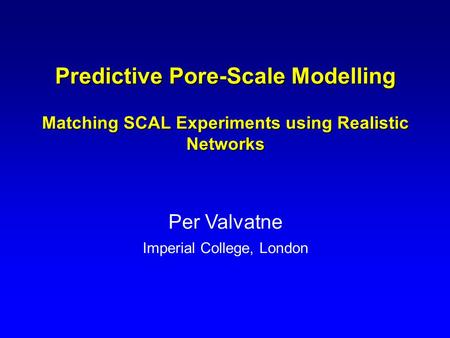 Predictive Pore-Scale Modelling Matching SCAL Experiments using Realistic Networks Per Valvatne Imperial College, London.