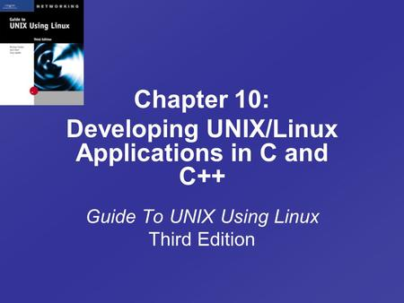 Chapter 10: Developing UNIX/Linux Applications in C and C++ Guide To UNIX Using Linux Third Edition.