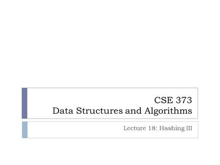 CSE 373 Data Structures and Algorithms Lecture 18: Hashing III.