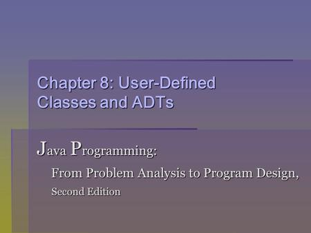 Chapter 8: User-Defined Classes and ADTs J ava P rogramming: From Problem Analysis to Program Design, From Problem Analysis to Program Design, Second Edition.