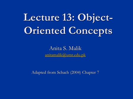 Lecture 13: Object- Oriented Concepts Anita S. Malik Adapted from Schach (2004) Chapter 7.