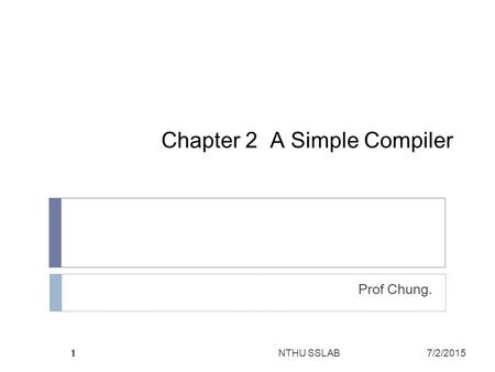 1 1 Chapter 2 A Simple Compiler Prof Chung. 1 NTHU SSLAB7/2/2015.