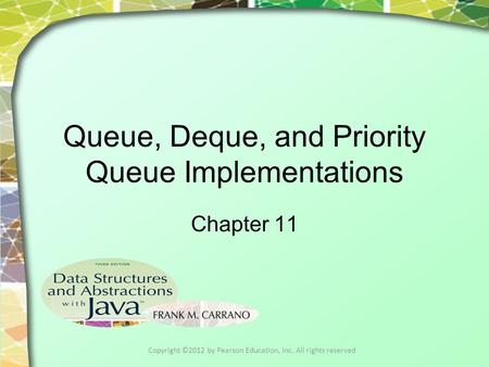 Queue, Deque, and Priority Queue Implementations Chapter 11 Copyright ©2012 by Pearson Education, Inc. All rights reserved.