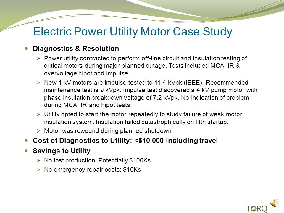 Electric Power Utility Motor Case Study Diagnostics & Resolution Power utility contracted to perform off-line circuit and insulation testing of critical motors during major planned outage.