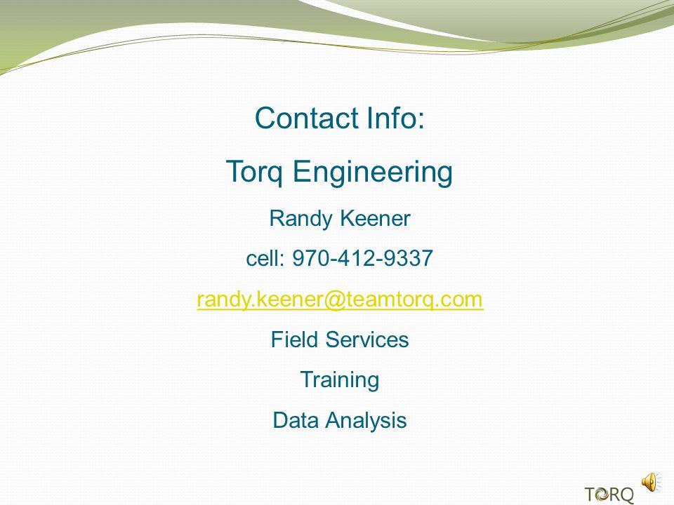 Contact Info: Torq Engineering Randy Keener cell: 970-412-9337 randy.keener@teamtorq.com Field Services Training Data Analysis randy.keener@teamtorq.com