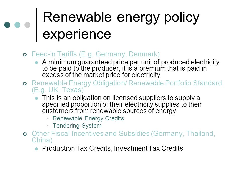 Key issues in renewable energy pricing Characteristics of Renewable Energy Plants Small size (installed capacity) Large in number Dispersed High Initial Capital Costs Intermittency and Grid Interconnection Is it possible to integrate small RE power plants into the system despatch schedule.