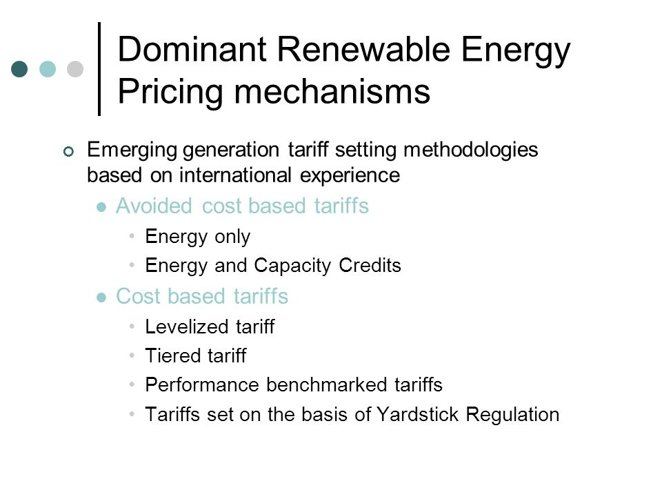 Dominant Renewable Energy Pricing mechanisms Salient features of avoided cost based tariffs Incremental cost to the electric utility that the utility would either generate itself or purchase elsewhere if it did not purchase from a (renewable energy) supplier Prices being set equal to marginal cost results in market equilibrium at a certain level and pattern of electricity supply that leads to the most efficient allocation of scarce resources A detailed performance data of all conventional power plants, in terms of plant availability and energy generation is required