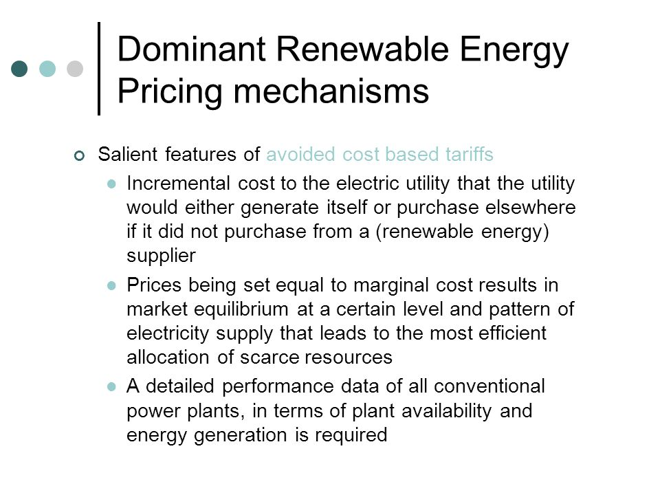 Dominant Renewable Energy Pricing mechanisms Salient features of cost based tariffs Based on a project developers operating and capital costs along with an assured return on capital Cost components typically comprise of Operation & Maintenance expenses (including any escalation), Loan repayment and Fuel Cost (if any) Technology specific tariffs based on performance and costs The cost based approach is heavily dependant on cost and performance parameters as input data