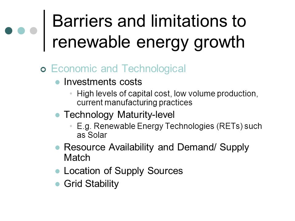 Barriers and limitations to renewable energy growth Market-related Privatization Increasing private privatization can increase the cost of capital and make high initial investment in RETs unattractive Restructuring and Unbundling Such reform measures may reduce incentives for distributed generation Energy and Electricity Pricing Rational tariff structure; internalization of socio-economic costs Power Purchase Structure Insufficient incentive of power generation from RETs in case of fixed cost based PPAs