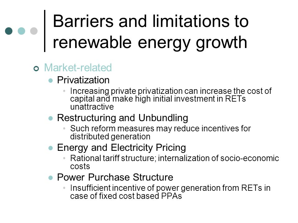 Barriers and limitations to renewable energy growth Institutional Nature and allocation of Incentives Need for clear policy guidelines, proper allocation of government incentives Availability of Finance Difficulty in obtaining competitive forms of finance due to lack of familiarity and high risk perception Infrastructure Availability Non-availability of land, transmission and distribution networks leads to low exploitation of such resources