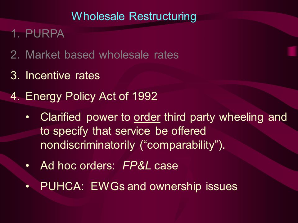 Toward Competition in Wholesale Markets Late 1990s-present 1980s and Early 1990s Wholesale generators began to enter market with exemption from FPA requirements, even without PURPA benefits.