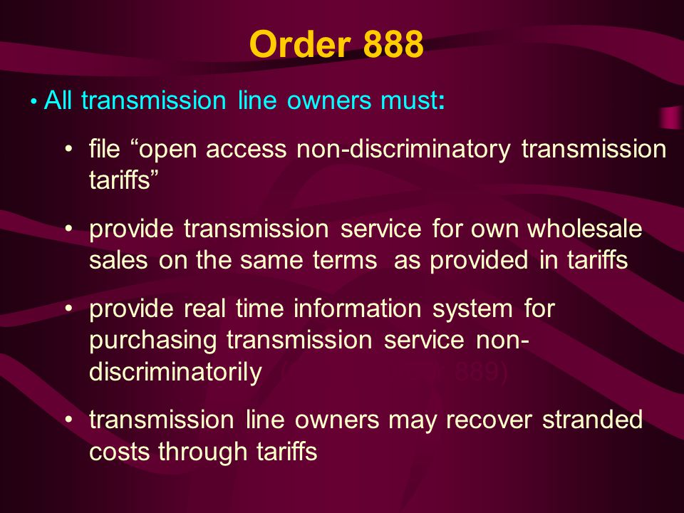 Order 888 (contd) Encouraged formation of ISOs Sidestepped divestiture issue: required utility owners of lines not to treat in- house purchasers of transmission services differently from outside buyers.