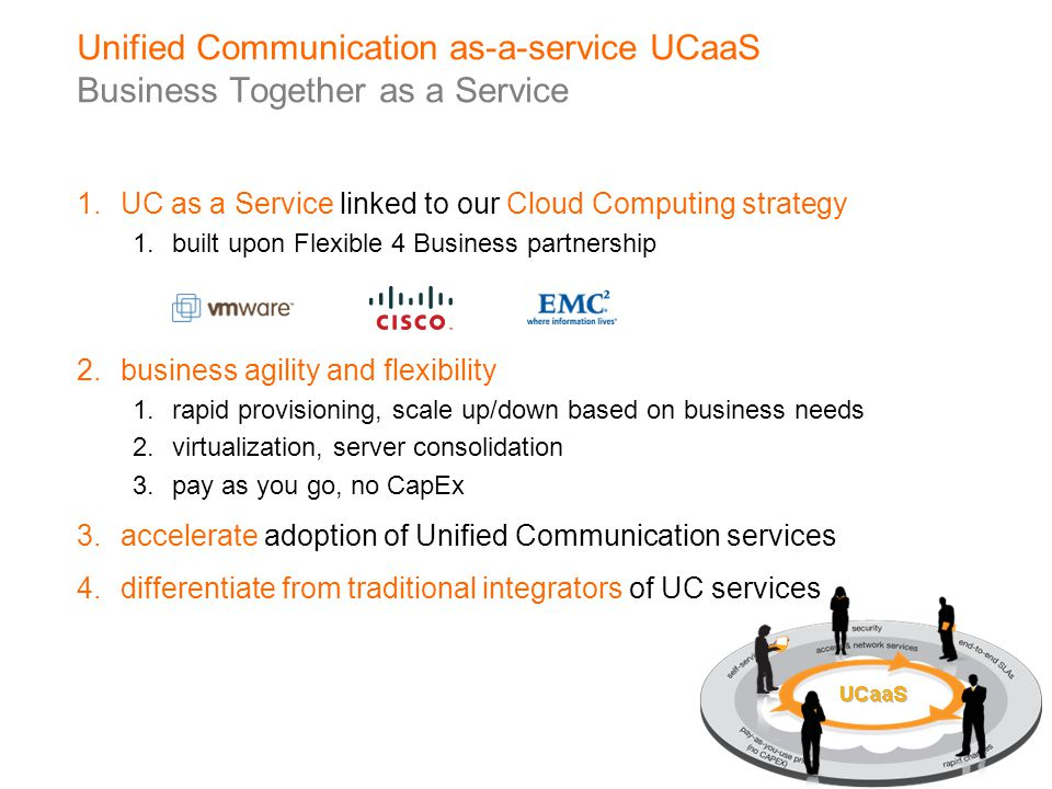 UC made simple & accessible on any user device pay only for what users need no CapEx attractive prices flexibility –transform at your own pace –scale up/down based on needs –self-provision based on portal end-to-end SLA with network audio, web conferencing video contact center web portal telephony IM & presence unified messaging mobility UCaaS Business Together as-a-service