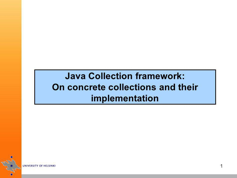 2 Concrete collections in Java library ArrayList: indexed sequence that grows/shrinks dynamically LinkedList: ordered sequence that allows efficient insertions and removal at any location HashSet: unordered collection that rejects duplicates TreeSet: sorted set EnumSet: set of enumerated type values (implements Set) LinkedHashSet: set that remembers the order in which elements were inserted PriorityQueue: allows efficient removal of the smallest element HashMap: stores key/value associations TreeMap: map in which the keys are sorted EnumMap: keys belong to an enumerated type (impl.
