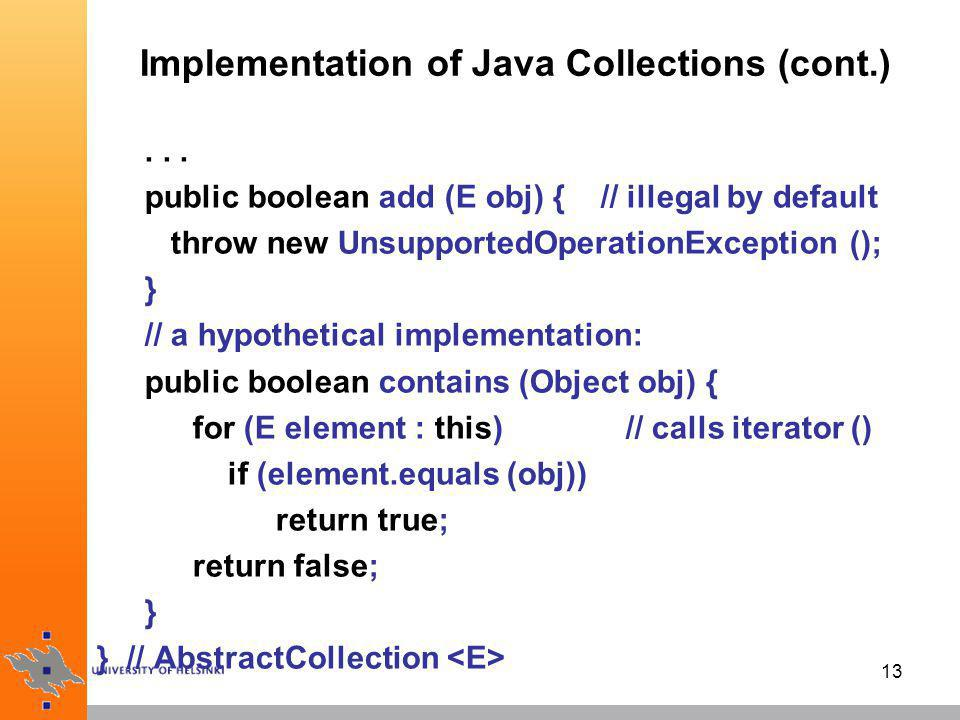 14 Implementation of Java Collections (cont.) the abstract classes are meant to be used by programmers wanting to extend the framework with new implementations of data structures of course, must implement the missing abstract methods to make default ones to work additionally, an implementation may override a ready-made skeleton method to make it legitimate, or to give it a more efficient implementation for a specific concrete data structure