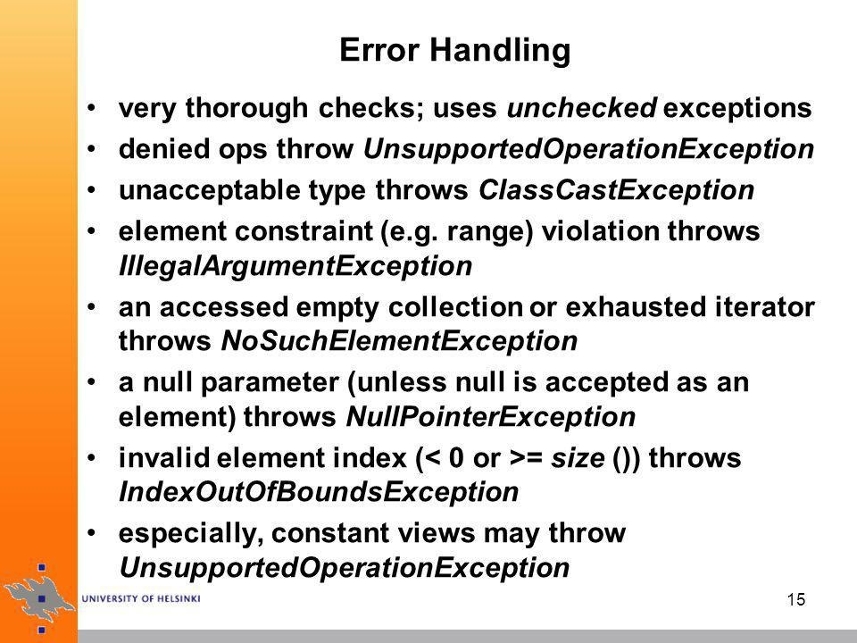 16 Iterator error handling Iterator.remove () removes the last element visited by next () removal depends on the state of the iterator –throws UnsupportedOperationException if the remove operation is not supported, and –throws IllegalStateException if the next method has not yet been called generally, the behavior of an Iterator is unspecified if the underlying collection is modified while the iteration is in progress in any way other than by calling the method remove