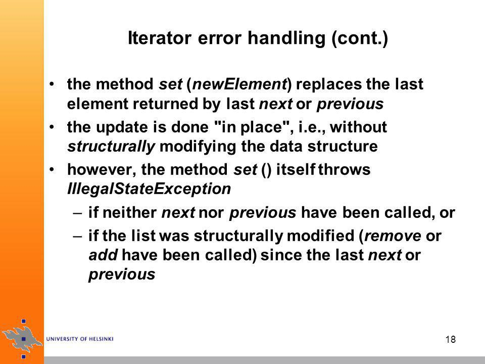 19 Fail-Fast Feature iterators generally support the so-called fail-fast feature this means that if the collection is modified after an iterator is created, in any way except through the iterator s own remove or add methods, an exception is thrown only one iterator may be both reading and changing a list, and multiple readers are allowed if they don t do any structural modifications (so, set (obj) is OK) thus, in case of concurrent modification, the iterator fails quickly, rather than risking arbitrary behaviour at an undetermined time in the future