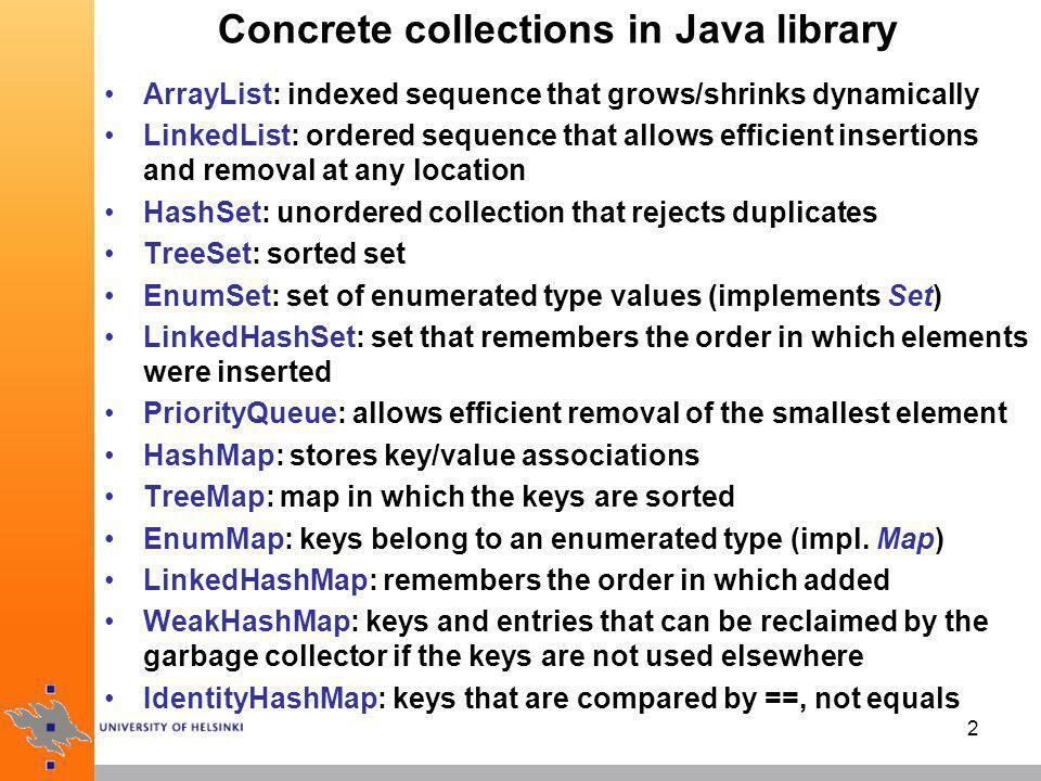 3 LinkedList: doubly-linked list LinkedList implements the List interface and extends the AbstractCollection class (indirectly through AbstractSequentialList) offers inexpensive operations to add into and remove from the middle of a data structure LinkedList also gives (expensive) implementations for using array indices: get (i), listIterator (i), etc.