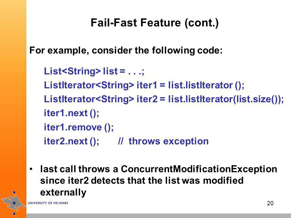 21 Fail-Fast Feature: Summary an iterator throws ConcurrentModificationException, if it founds that the data structure has been structurally modified by other iterators or by collection operations simple rule: attach as many reader iterators to a collection as you like; alternatively, you can attach a single iterator that can both read and write –modification detection is achieved by a mutation count values per each iterator and the collection object note that here ConcurrentModificationException doesn t mean to involve any multithreading