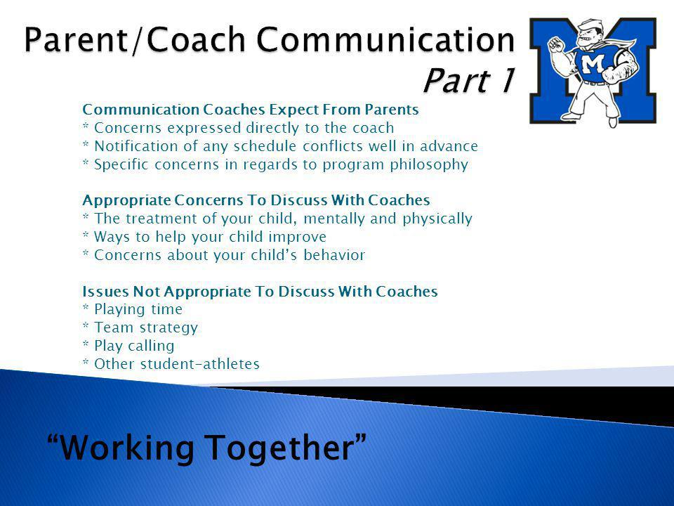 Appropriate Procedures For Discussing Concerns with Coaches: *Call to set up an appointment with the coach (contact the athletic director to set up the meeting if unable to reach the head coach) *Do not confront a coach before or after a contest or practice (these can be emotional times for all parties involved and do not promote resolution) If The Meeting With The Coach Did Not Provide A Satisfactory Resolution: *Call to set up an appointment with the athletic director and coach *Determine the appropriate next step at this meeting *Only under special circumstances will athletic director meet alone with parents Working Together