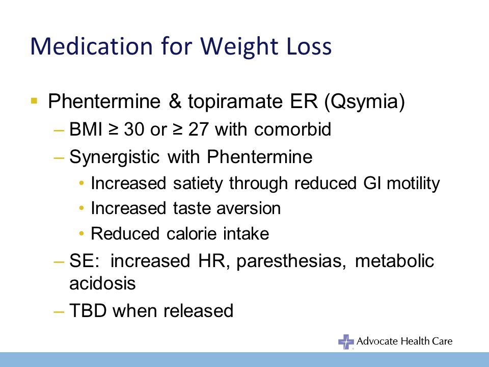 Medication for Weight Loss Phentermine & topiramate ER (Qsymia) –Caution: women of reproductive age Cleft palate in 1 st trimester Women must be on OCP Avoid with glaucoma Hyperthyroidism MAOIs Studies show 5-10 kg weight loss