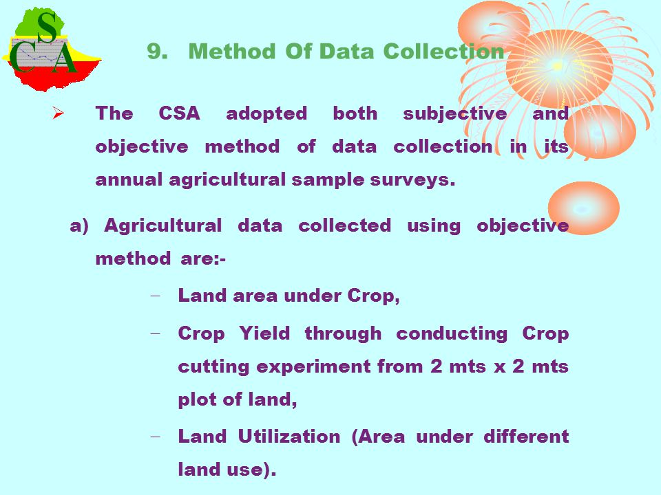 b) Data collected through interview method are:- Demographic characterstics of the sampled agricultural households Data on agricultural inputs such as use fertilizers, local and improved seeds, use of pesticides, herbicides, and use of irrigation, Quantity and Cost of agricultural inputs Livestock, poultry and beehives enumeration and their products by type.