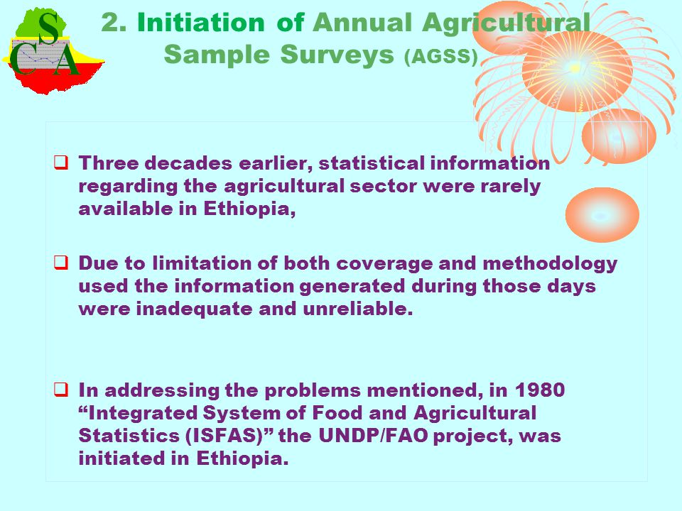 Thus, from 1980 on wards Ethiopia/CSA has been conducting the agricultural sample survey on annual bases.