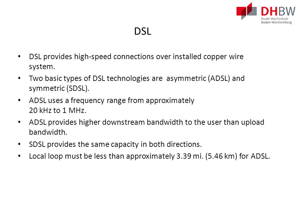 DSL Connections Two key components required to provide a DSL connection: Transceiver – Connects the computer of the teleworker to the DSL.
