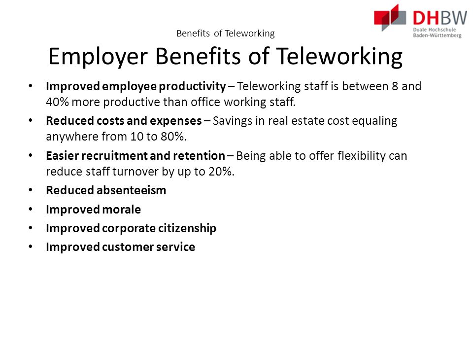 Benefits of Teleworking Government Benefits of Teleworking Helps build a sustainable economy Helps reduce contemporary problems, such as traffic Increases productivity Alleviates symptoms of the digital divide Reduces costs and expenses Improves flexibility Attracts growth and development