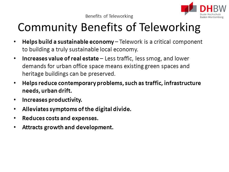 Benefits of Teleworking Detriments to Telework For the organization: More difficult to track employee progress Necessary to implement a new management style For the individual: Feeling of isolation Slower connections Distractions