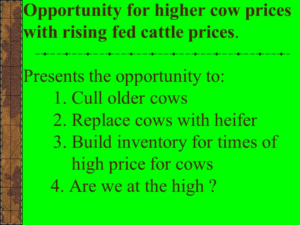 When to Market Cows and Bulls Conclusions: We have high cow prices High Grain prices shorten feeding periods for young cattle Leaner cattle may lower demand for lean beef from cows Canadian cows and product will affect market Opening of US Export Markets for liver,tongue, tripe, and hides will have positive affect on cow pricescurrently building inventory