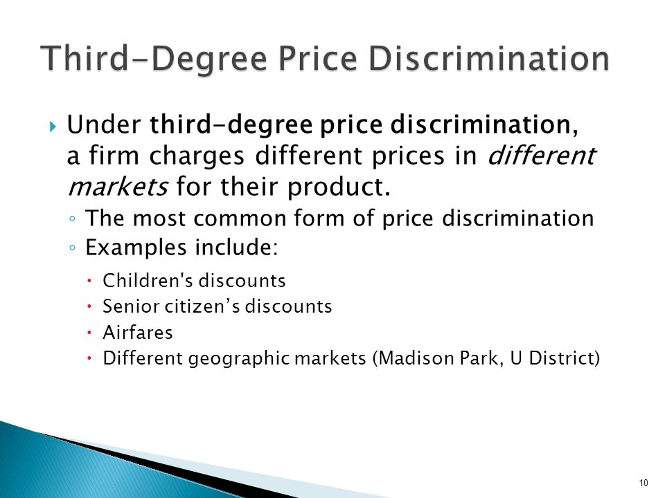 Classic categorization of monopolies 3 levels of price discrimination First degree (Perfect Price Discrimination) Extract almost all of the Consumer Surplus Able to get a different price for each unit sold Moves consumer along the Demand Curve Second degree Provide quantity discounts; but have to buy in blocks, with each larger block having a lower price than the last Third degree Different prices for same good in different markets In all cases, it is necessary to prevent resale and new entrants 11