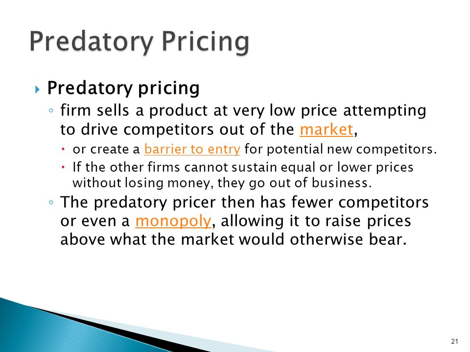 In many countries, including the United States, predatory pricing is considered anti- competitive and is illegal under antitrust laws.United Statesanti- competitiveantitrust Usually difficult to prove that a drop in prices is due to predatory pricing rather than normal competition Predatory pricing claims are difficult to prove due to high legal hurdles designed to protect legitimate price competition.price competition 22