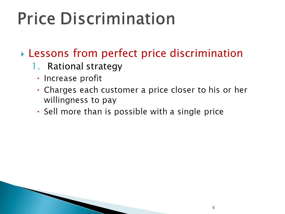 Lessons from price discrimination 2.Requires the ability to separate customers according to their willingness to pay Certain market forces can prevent firms from price discriminating Arbitrage – buy a good in one market, sell it in other market at a higher price 3.