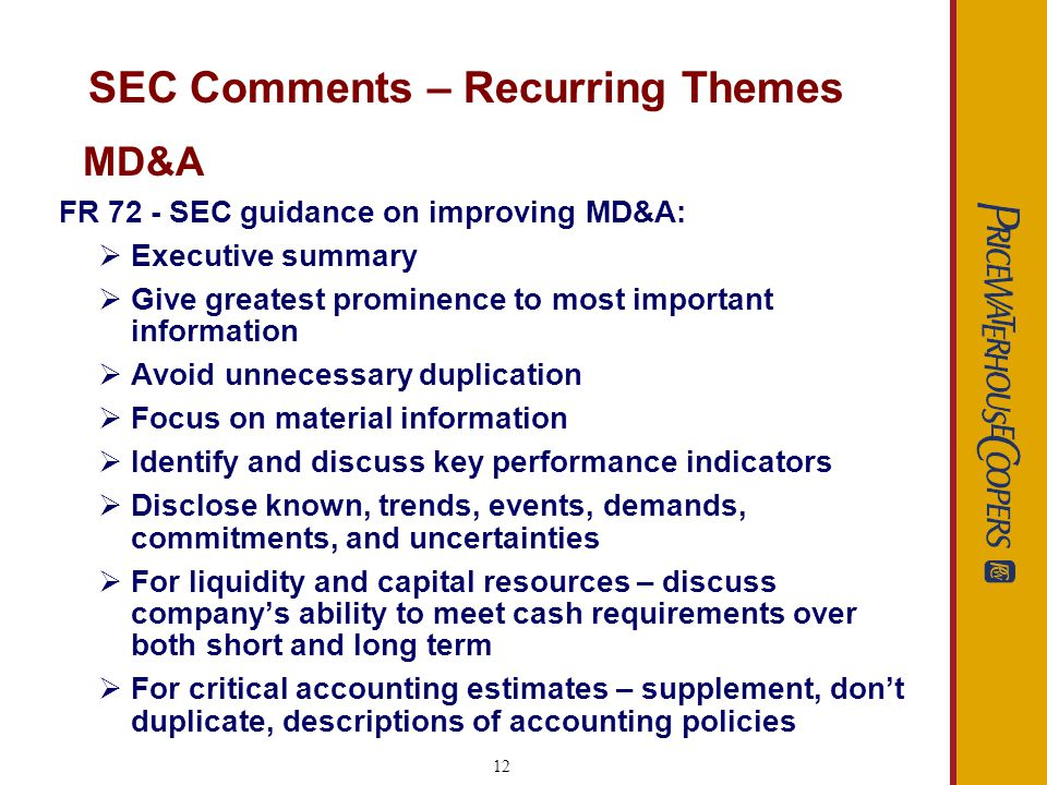 13 SEC Comments – Recurring Themes Critical Accounting Policies- Please expand your disclosure of the Companys critical accounting policies to include: An analysis of the uncertainties involved in applying the principle and variability that is reasonably likely to result from its application An analysis of how you arrived at the measure and how accurate the estimate or underlying assumptions have been in the past An analysis of your specific sensitivity to change based on outcomes that are reasonably likely to occur and have a meaningful effect MD&A