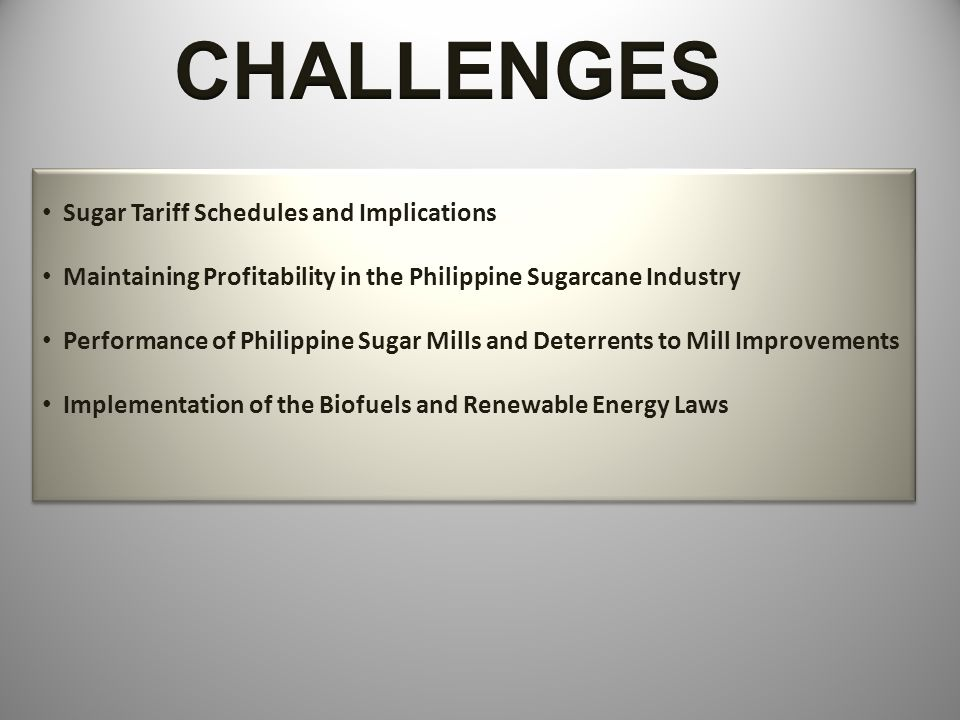 Sugar Tariff Schedules and Implications AFTA – CEPT Tariff Schedule: 2011 - 38 % 2012 - 28 % 2013 - 18 % 2014 - 10 % 2015 - 5 % Implications: Entry of imported sugar would threaten the livelihood of the 62,000 farmers and 600,000 workers of the Philippine sugarcane industry Entry of imported sugar will push downwards the millsite price of locally- produced sugar