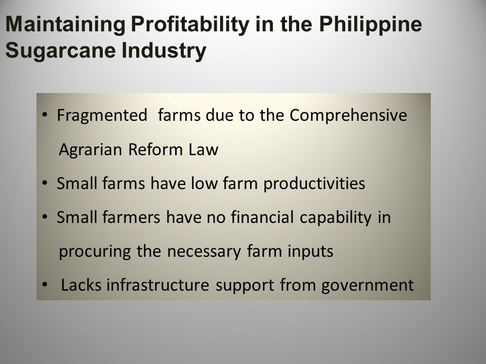 Performance of Philippine Sugar Mills and Deterrents to Mill Improvements Less efficient sugar mills, low capacities Majority of Philippine mills need to be rehabilitated and upgraded Lack of financial package from government financing institutions