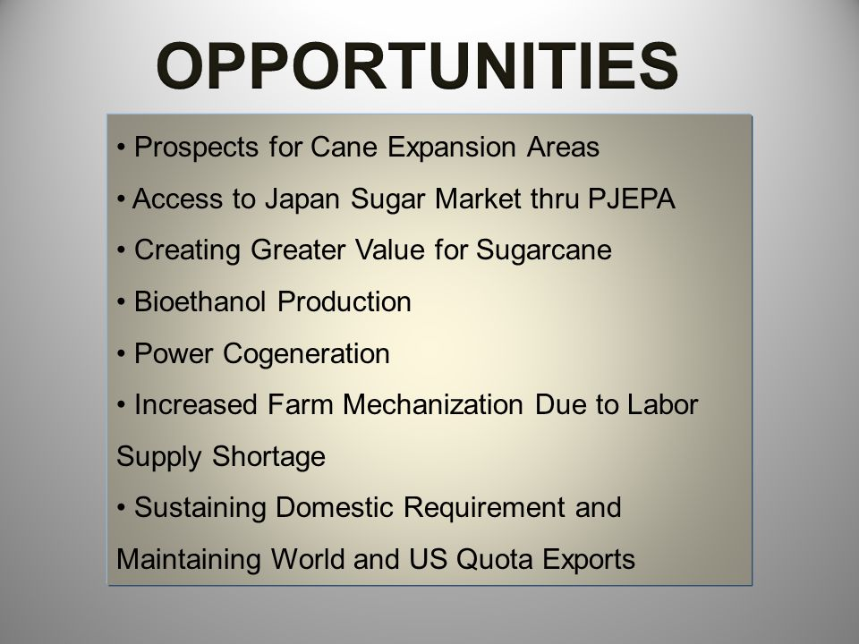 Prospects for Cane Expansion Areas Most Philippine sugar mills are underutilized due to the lack of cane supply Development of expansion areas for sugarcane to supply the feedstocks for bioethanol fuel Access to Japan Sugar Market thru PJEPA Proposal of the Philippine govt under the Phil.-Japan Economic Partnership Agreement (PJEPA) for a TRQ of 150,000 MT raw cane sugar with an in-quota rate of 4.415 yen per kilo and 1,000 MT of muscovado sugar with an in-quota rate of 17.65 yen per kilo.