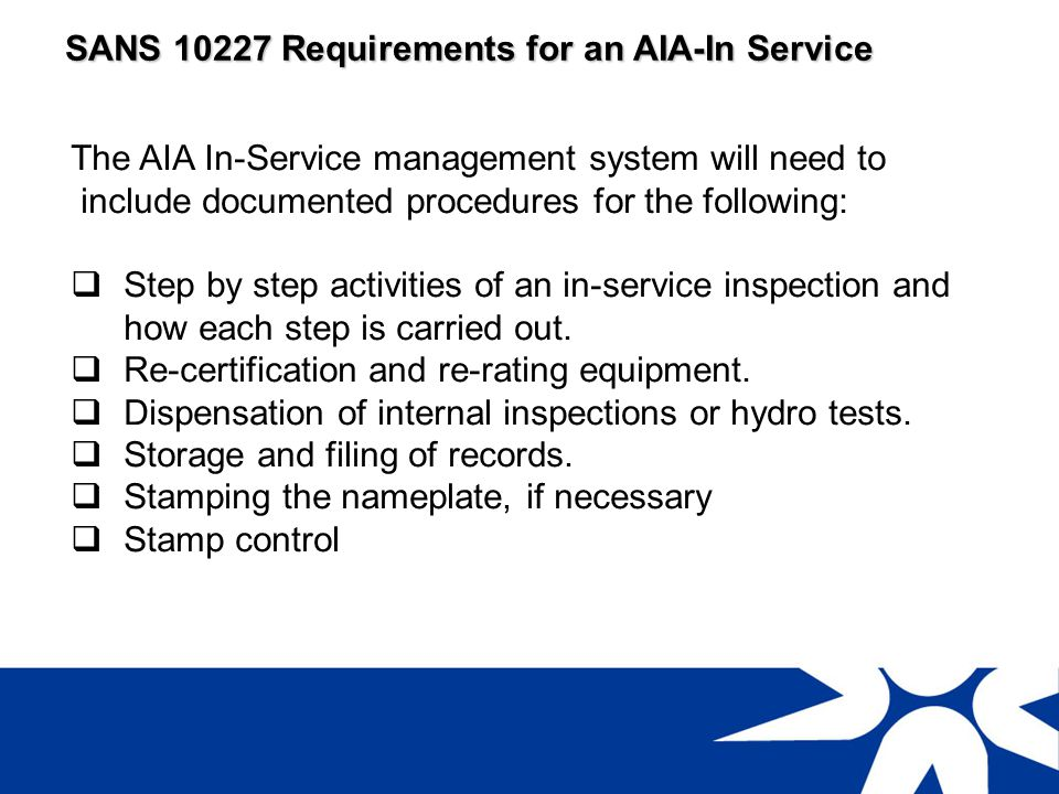 SANS 10227 Requirements for an AIA-In Service The AIA In-Service Personnel will need to comply with Table 1 requirements for: Design Verifier (Pr Eng, Pr Tech, Pr Cert Eng + 4 years experience) Technical Manager (Degree, T4, Cert Eng, B Tech + 4 years experience) Inspector (SAQCC CP)