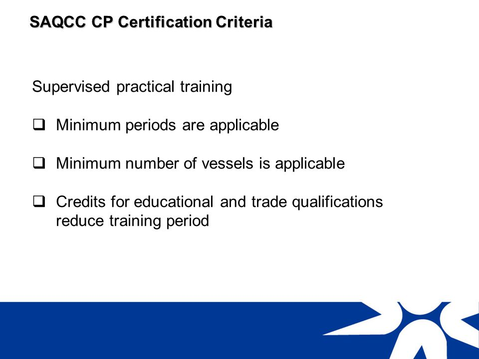 SAQCC CP Certification Criteria Education qualifications or industrial certifications Minimum training periodPractical experience requirement N2/ Std 8 /Gr 10 or lower5 years (10 vessels)Minimum of 10 boilers and 10 pressure vessels for each category of certification N3 / Matric / Gr 12 N4 N5 3 years (10 vessels)As above Technikon S4 N6 / S3 G.C.C.