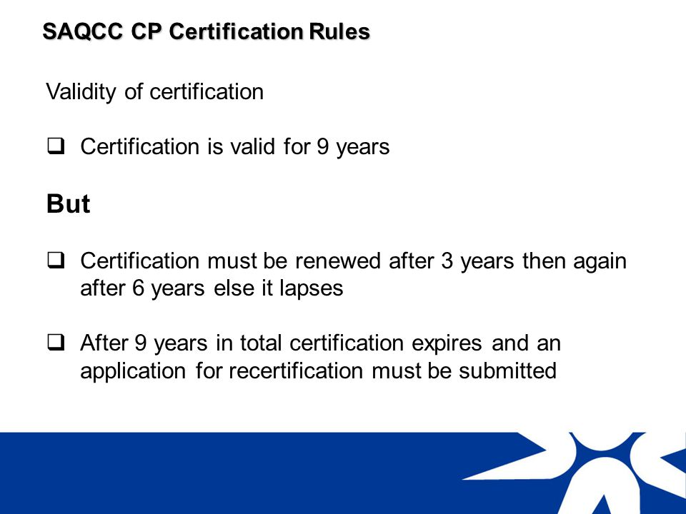 SAQCC CP Certification Rules Requirements for 3 year and 6 year renewals are the same Evidence of continued satisfactory eye sight Evidence that you have inspected at least ten vessels (CP-PV) or six boilers (CP-B) in three years Evidence of at least 24 hours CPD in the three year period of certification Additional Requirements for re-certification As above plus there is also a requirement to pass an examination which will assess awareness of changes to regulations and codes