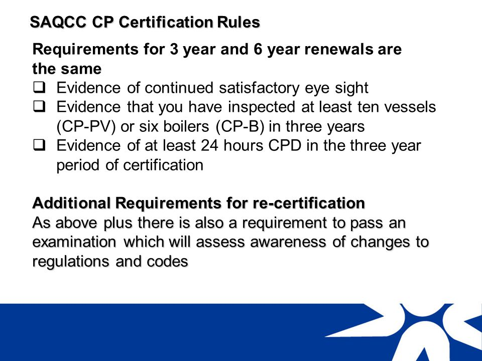 SAQCC CP Certification Rules Re-newal and recertification applications Apply using SAQCC CP form for periodic renewal or recertification Apply at least 3 months before certification lapses Any inspections carried out after the expiry date stated on the certificate are not valid and you are acting fraudulently If you apply late usually no penalty will be applied for up to three months after expiry date on your certificate After three months you may be asked to attend a professional interview and penalties will apply