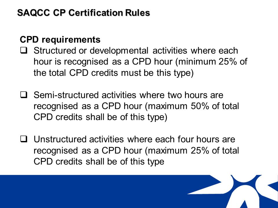 SAQCC CP Certification Rules Examples of structured CPD activities Attendance at approved conferences, seminars, technical meetings presented by professional institutions Presentations at approved technical events Preparation of technical articles for publication Approved teaching or lecturing In-house training on a formal recorded and auditable programme Further education studies relevant to field of certification Approved relevant short courses