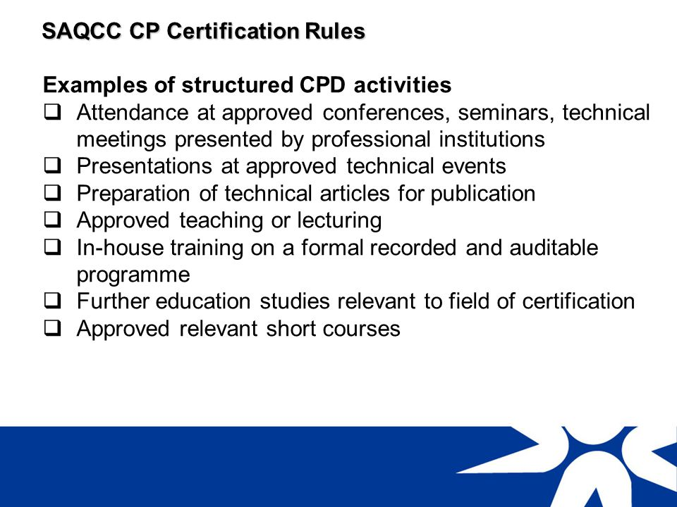 SAQCC CP Certification Rules Examples of semi-structured CPD activities Further education studies not necessarily directly related to CP activities Private study of relevant publications and journals