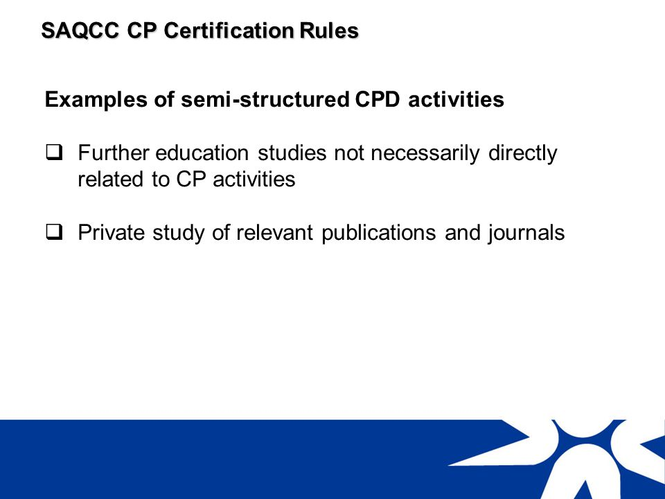 SAQCC CP Certification Rules Examples of unstructured CPD activities Private study involving distance learning Attendance at technical meetings within an employer organisation (excludes progress, planning and production meetings)