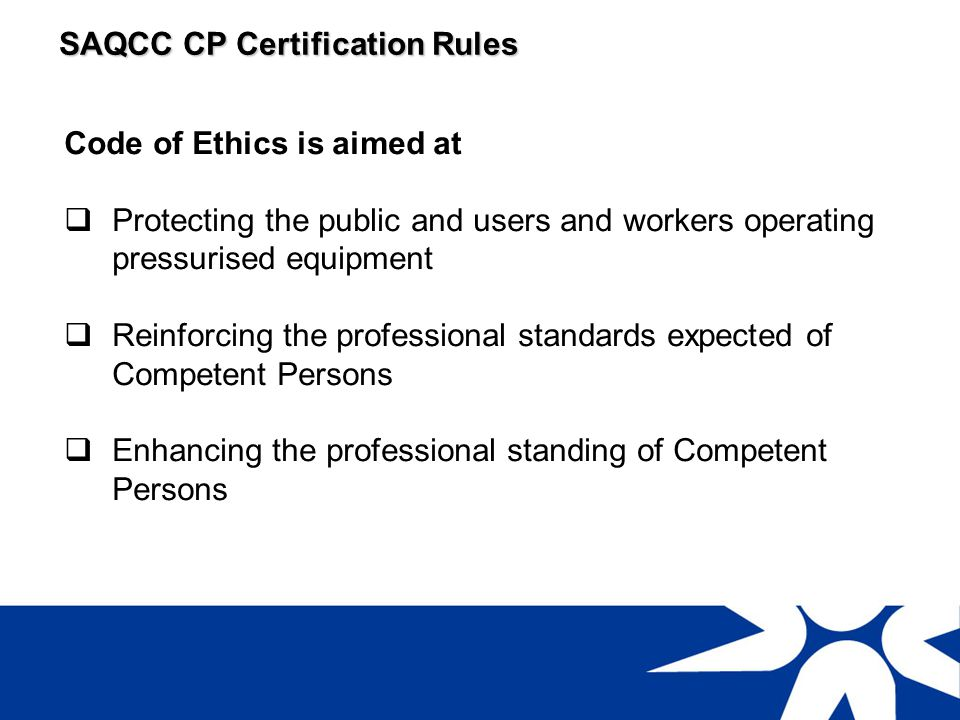 SAQCC CP Certification Rules Examples of requirements of the Code of Ethics Do not undertake work for which you do not have the necessary experience and dont go beyond your scope of learning and capability e.g.