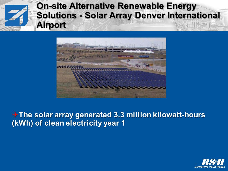 Three photovoltaic projects underway/completed at DIA to date: Pena Boulevard array:2 Megawatt facility 7.5 acres 9,254 solar panels at 216 watts/panel Generated 3.3 million kWh year 1 Fuel Farm array:1.6 Megawatt facility 9 acres 7,392 panels at 216 watts/panel Will to generate 2.4M kWh year 1 2010 project:4.3 Megawatt facility 30 acres On-site Alternative Renewable Energy Solutions - Solar Array Denver International Airport