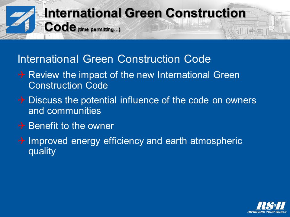 ASHRAE Standard 189.1 Discuss the potential influence of the standard on owners and communities Benefit to the owner Improved energy efficiency and earth atmospheric quality ASHRAE Standard 189.1 (time permitting…)