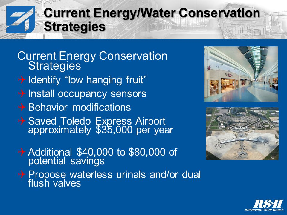 Current Energy Conservation Strategies Temperature adjustments and equipment shut down during non-peak hours Adjust reset and set-back temperatures and temperature settings Staging/sequencing of boilers, chillers, and air handling units Adjust and repair dampers and economizers Current Energy/Water Conservation Strategies