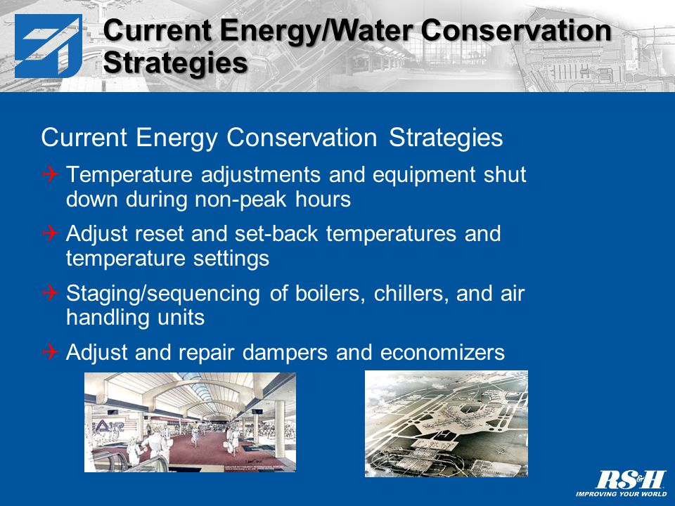Current Energy Conservation Strategies Modify control strategies for standard hours of operation Eliminate simultaneous heating and cooling Air and water distribution balancing and adjustments Verify controls and control sequencing Verify that overrides are released Florida client, approximately $250,000 in tax credits Current Energy/Water Conservation Strategies